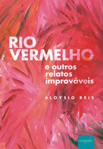 """""""Rio Vermelho e Outros Relatos Improváveis"""", de Aloysio Reis. Editora Autografia, 2018"""